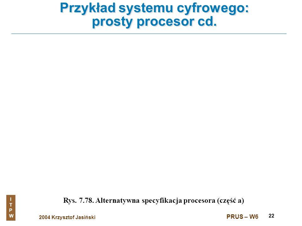 2004 Krzysztof Jasiński ITPWITPW PRUS – W6 22 Przykład systemu cyfrowego: prosty procesor cd. Rys. 7.78. Alternatywna specyfikacja procesora (część a)