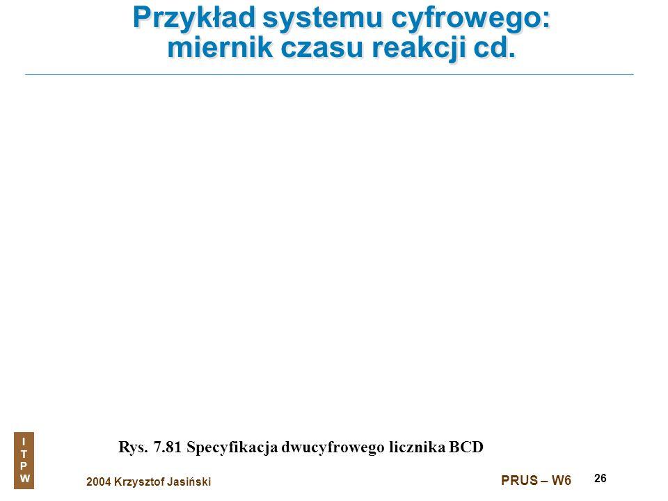 2004 Krzysztof Jasiński ITPWITPW PRUS – W6 26 Przykład systemu cyfrowego: miernik czasu reakcji cd. Rys. 7.81 Specyfikacja dwucyfrowego licznika BCD