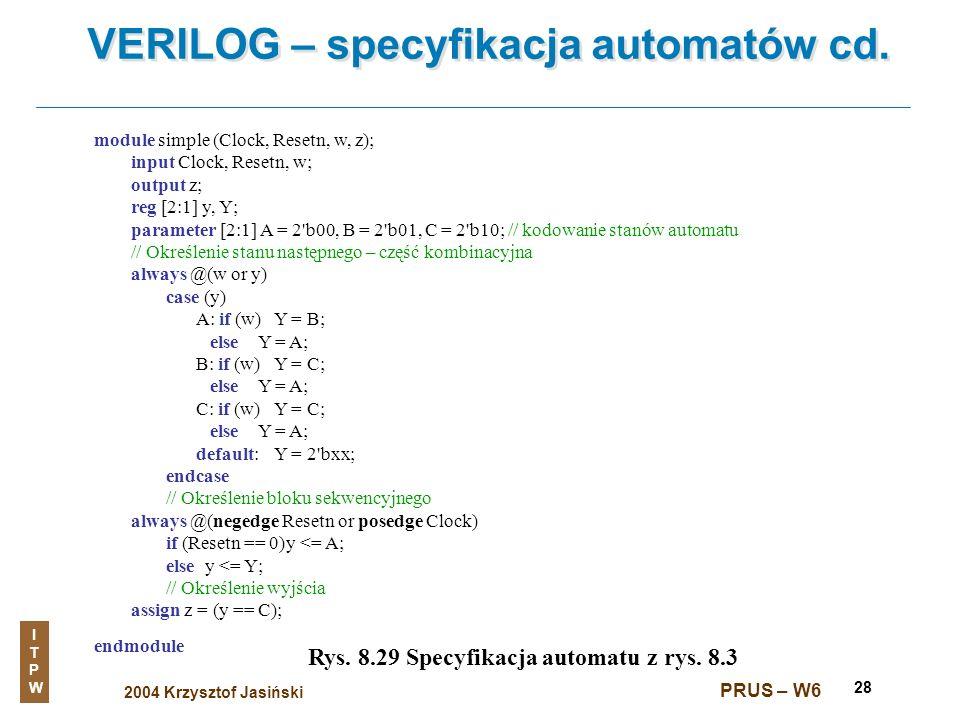 2004 Krzysztof Jasiński ITPWITPW PRUS – W6 28 VERILOG – specyfikacja automatów cd. Rys. 8.29 Specyfikacja automatu z rys. 8.3 module simple (Clock, Re
