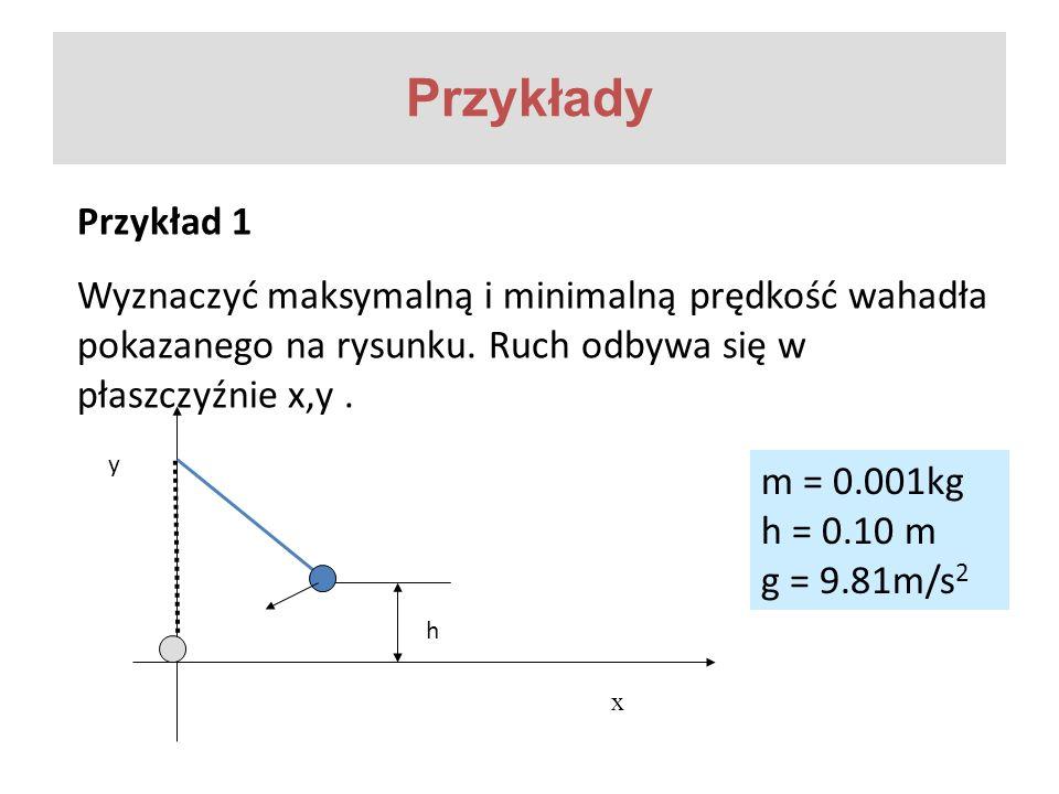 Przykłady Przykład 1 Wyznaczyć maksymalną i minimalną prędkość wahadła pokazanego na rysunku. Ruch odbywa się w płaszczyźnie x,y. h x m = 0.001kg h =