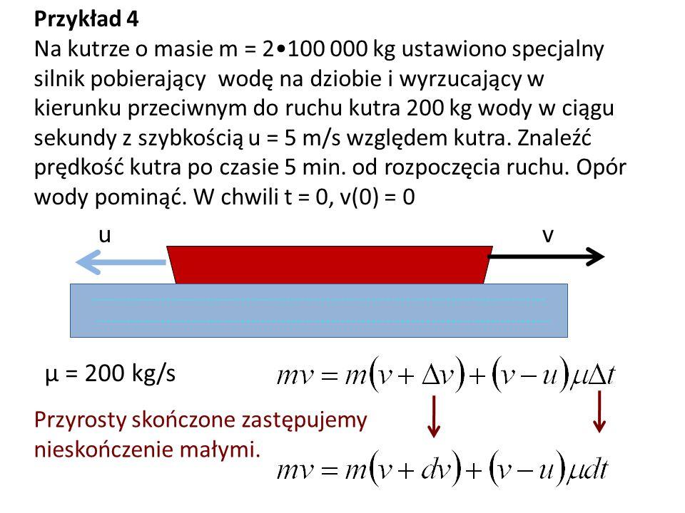 Przykład 4 Na kutrze o masie m = 2100 000 kg ustawiono specjalny silnik pobierający wodę na dziobie i wyrzucający w kierunku przeciwnym do ruchu kutra