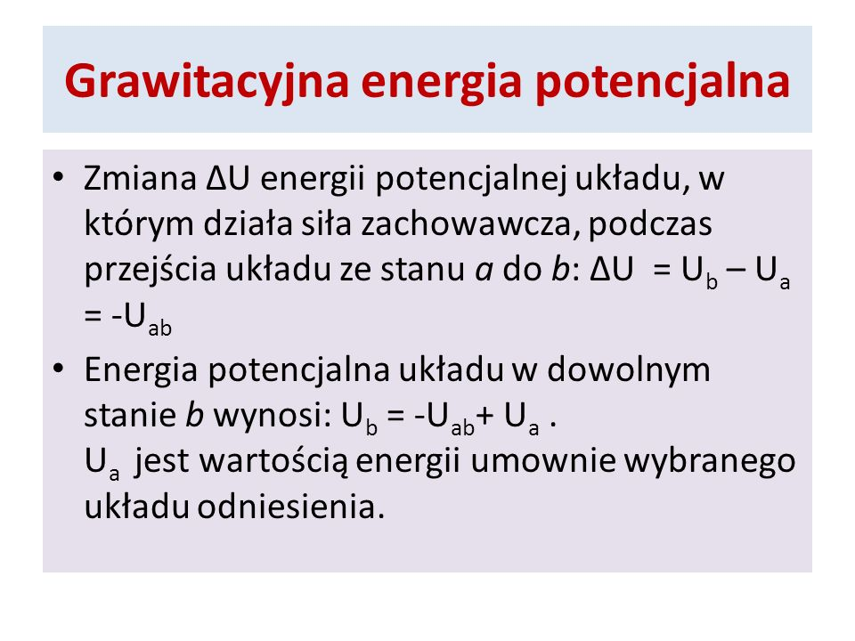 Grawitacyjna energia potencjalna Zmiana U energii potencjalnej układu, w którym działa siła zachowawcza, podczas przejścia układu ze stanu a do b: U =