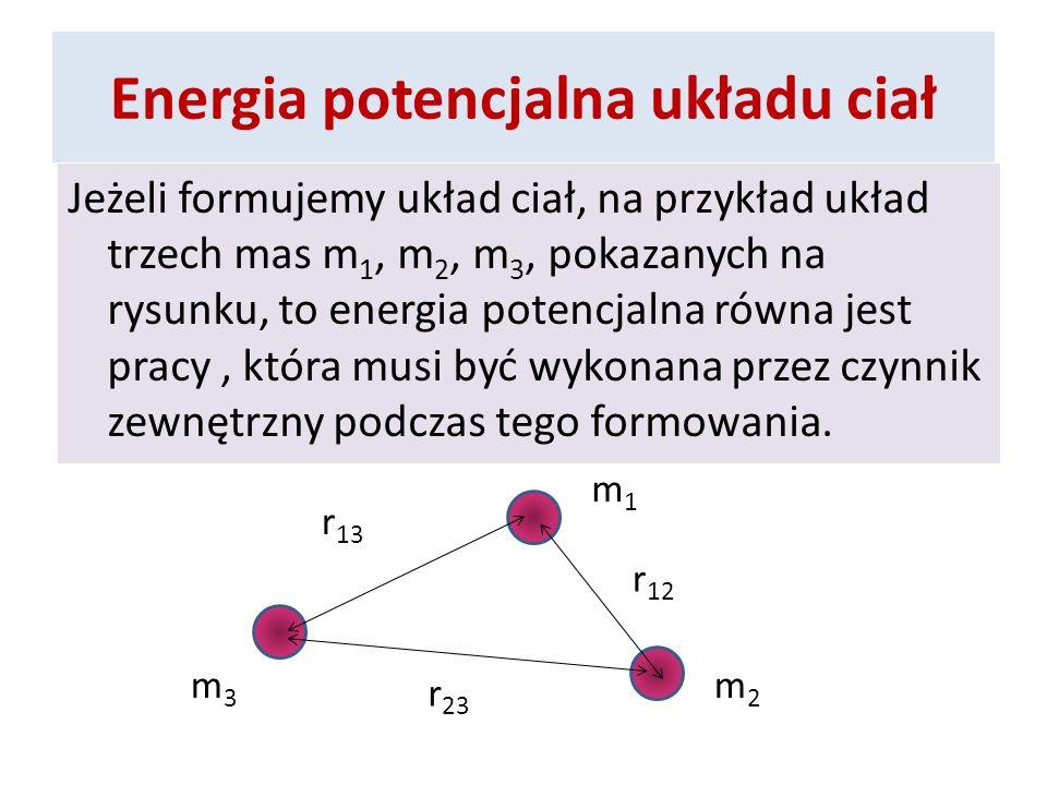 Energia potencjalna układu ciał Jeżeli formujemy układ ciał, na przykład układ trzech mas m 1, m 2, m 3, pokazanych na rysunku, to energia potencjalna