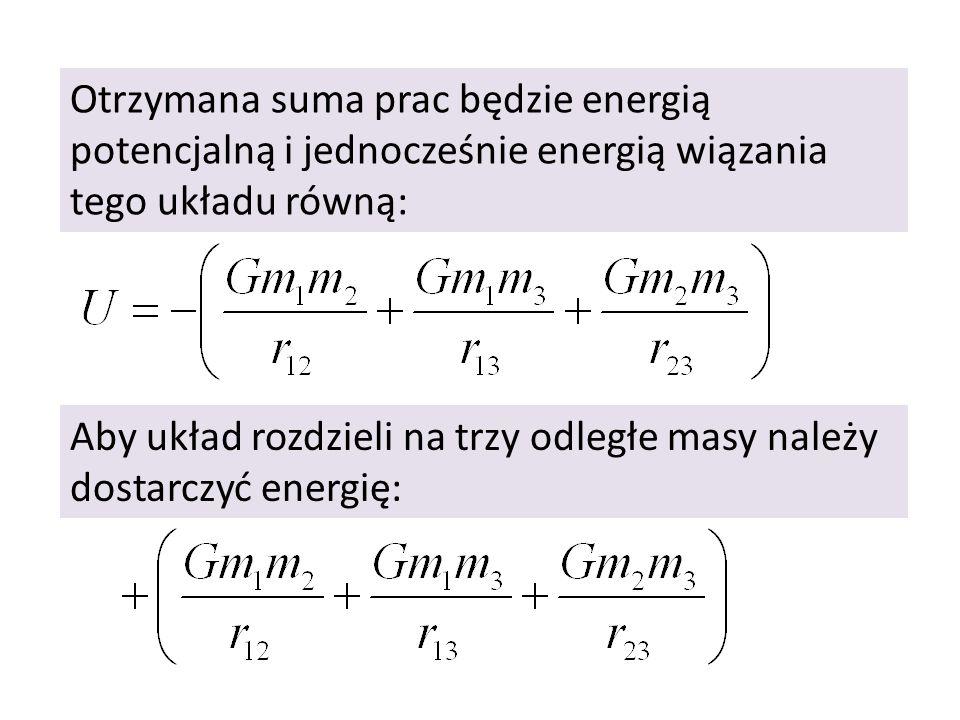 Otrzymana suma prac będzie energią potencjalną i jednocześnie energią wiązania tego układu równą: Aby układ rozdzieli na trzy odległe masy należy dost