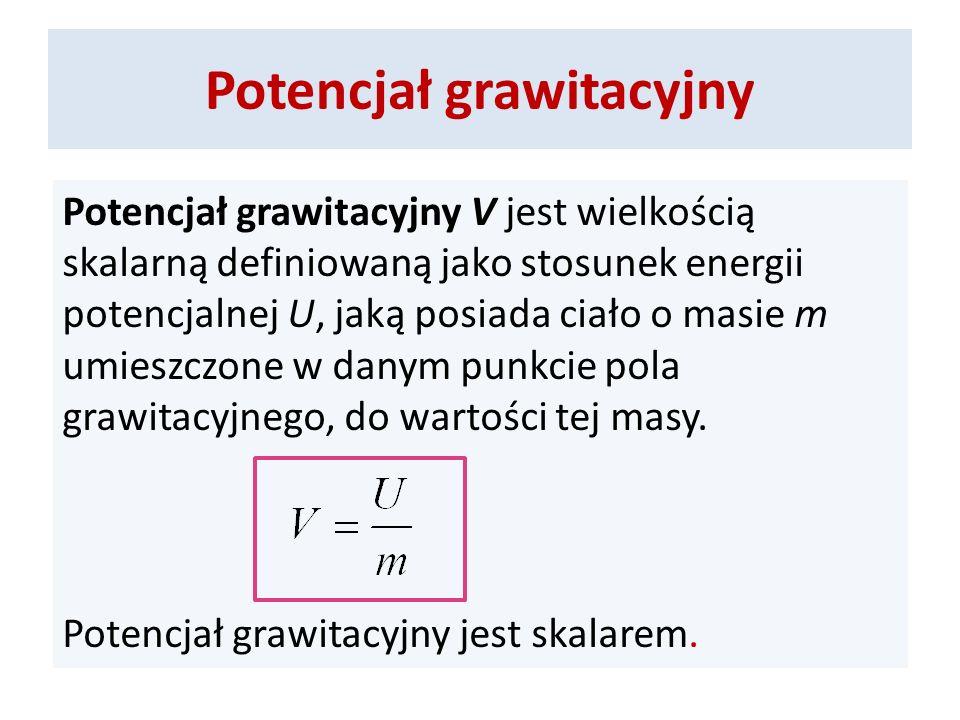 Potencjał grawitacyjny Potencjał grawitacyjny V jest wielkością skalarną definiowaną jako stosunek energii potencjalnej U, jaką posiada ciało o masie