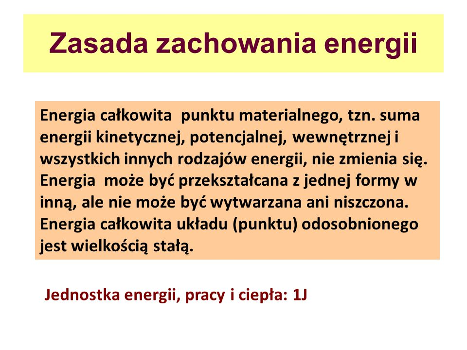 Zasada zachowania energii Energia całkowita punktu materialnego, tzn. suma energii kinetycznej, potencjalnej, wewnętrznej i wszystkich innych rodzajów
