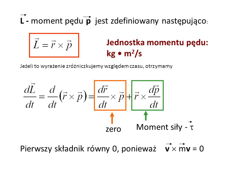 L - moment pędu p jest zdefiniowany następująco : Jeżeli to wyrażenie zróżniczkujemy względem czasu, otrzymamy zero Moment siły - Pierwszy składnik ró