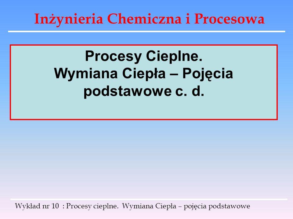Inżynieria Chemiczna i Procesowa Wykład nr 10 : Procesy cieplne. Wymiana Ciepła – pojęcia podstawowe Procesy Cieplne. Wymiana Ciepła – Pojęcia podstaw