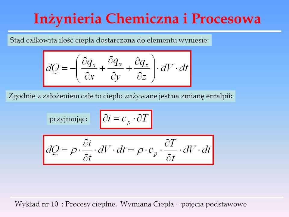 Inżynieria Chemiczna i Procesowa Wykład nr 10 : Procesy cieplne. Wymiana Ciepła – pojęcia podstawowe Stąd całkowita ilość ciepła dostarczona do elemen