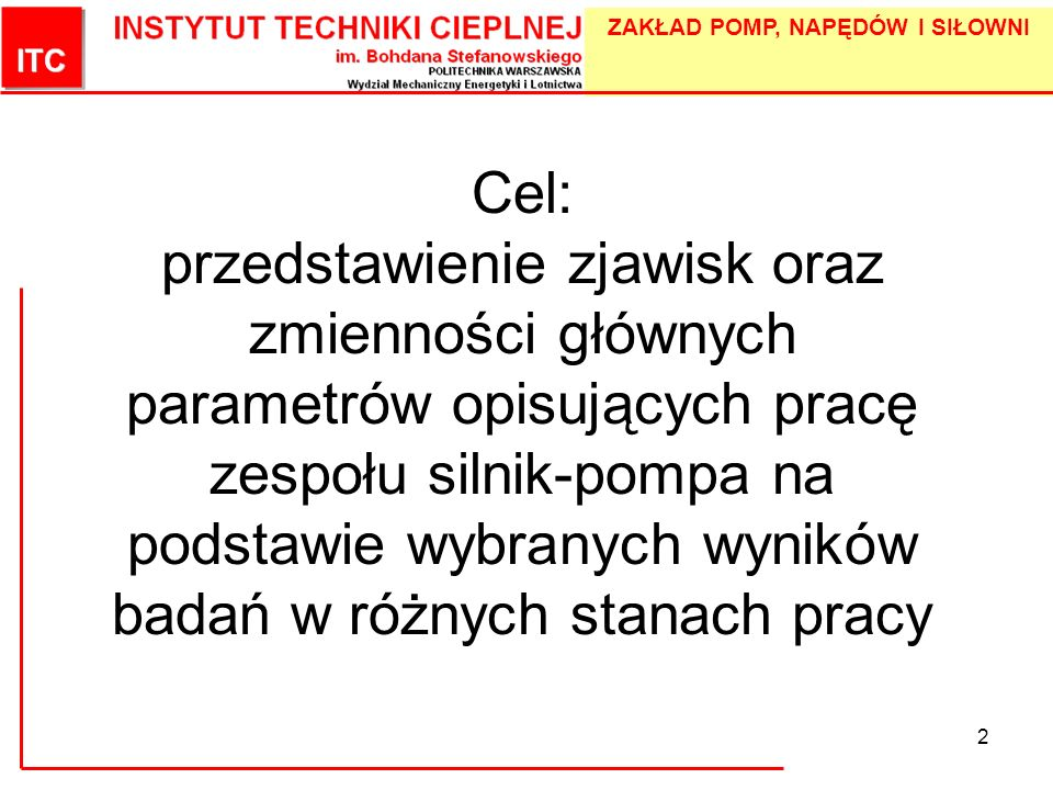 ZAKŁAD POMP, NAPĘDÓW I SIŁOWNI 2 Cel: przedstawienie zjawisk oraz zmienności głównych parametrów opisujących pracę zespołu silnik-pompa na podstawie w