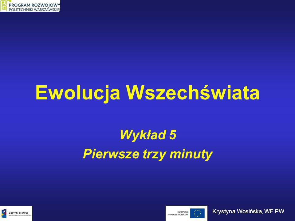 Ewolucja Wszechświata Wykład 5 Pierwsze trzy minuty Krystyna Wosińska, WF PW