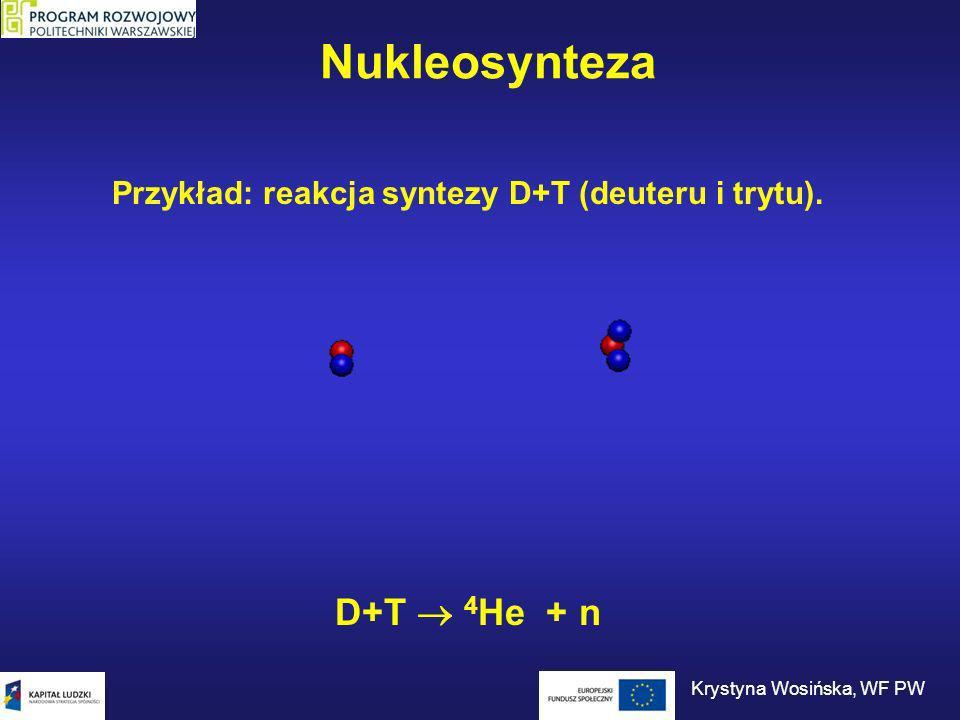 Nukleosynteza Przykład: reakcja syntezy D+T (deuteru i trytu). D+T 4 He + n Krystyna Wosińska, WF PW