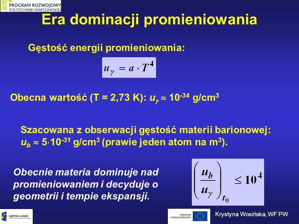 Era dominacji promieniowania Gęstość energii promieniowania: Szacowana z obserwacji gęstość materii barionowej: u b 5 10 -31 g/cm 3 (prawie jeden atom