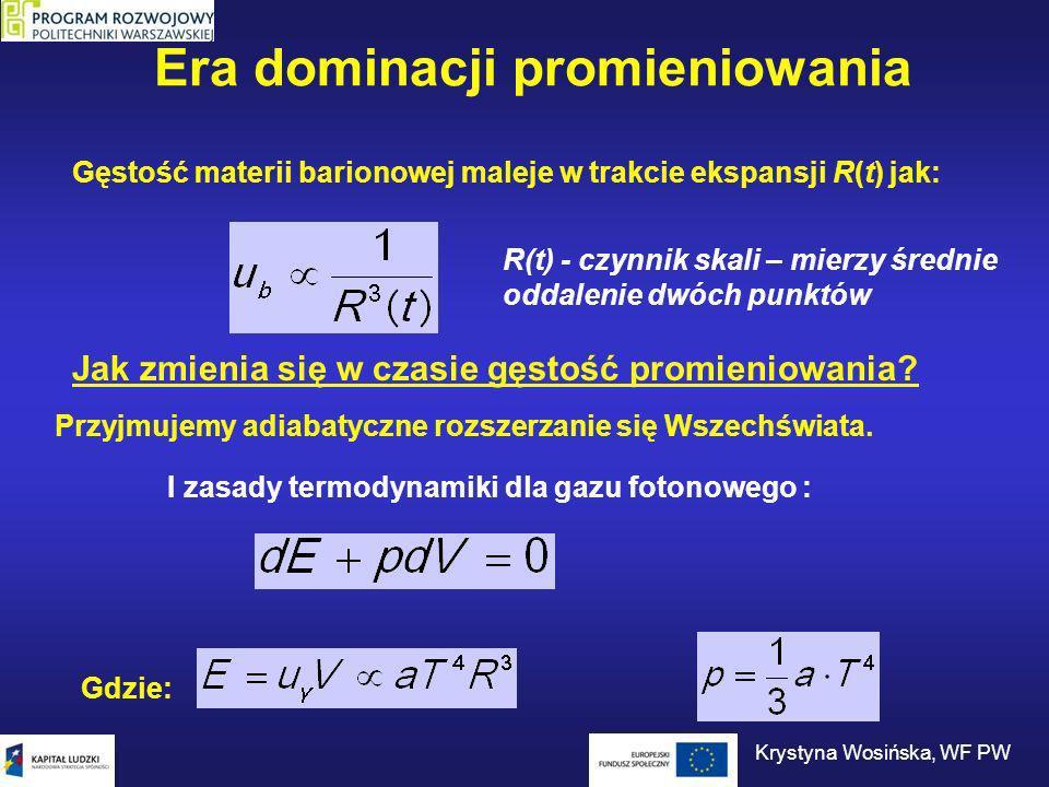 Era dominacji promieniowania Gęstość materii barionowej maleje w trakcie ekspansji R(t) jak: Jak zmienia się w czasie gęstość promieniowania? Przyjmuj