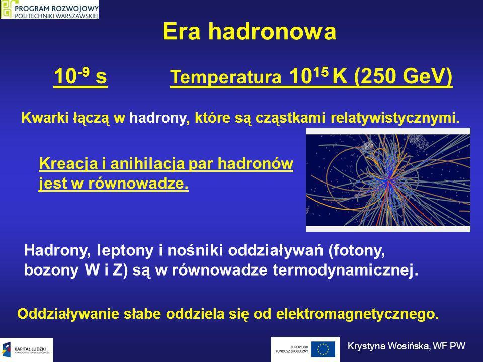 Era hadronowa 10 -9 s Temperatura 10 15 K (250 GeV) Kwarki łączą w hadrony, które są cząstkami relatywistycznymi. Oddziaływanie słabe oddziela się od