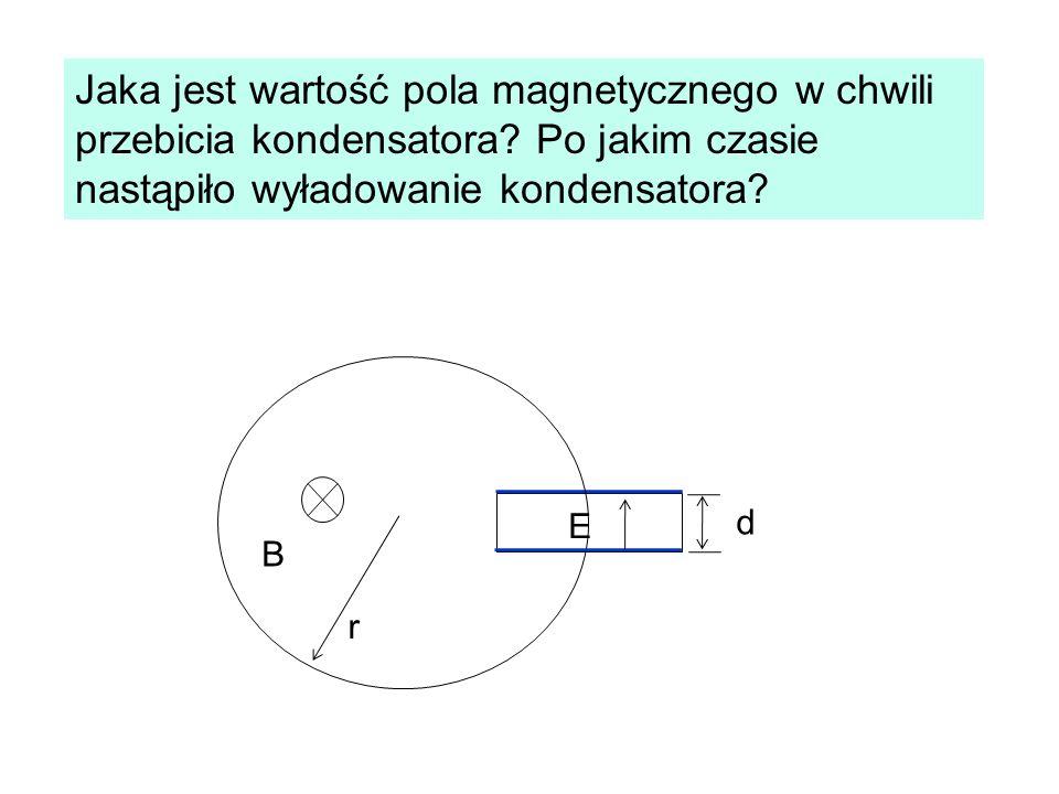Jaka jest wartość pola magnetycznego w chwili przebicia kondensatora? Po jakim czasie nastąpiło wyładowanie kondensatora? B r E d