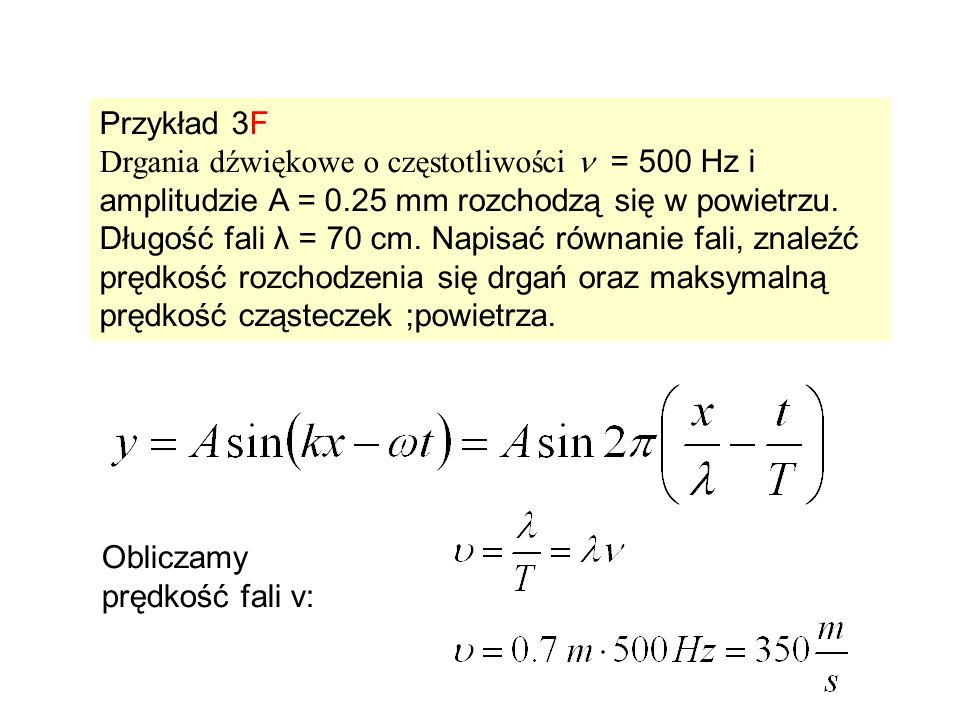 Przykład 3F Drgania dźwiękowe o częstotliwości = 500 Hz i amplitudzie A = 0.25 mm rozchodzą się w powietrzu. Długość fali λ = 70 cm. Napisać równanie