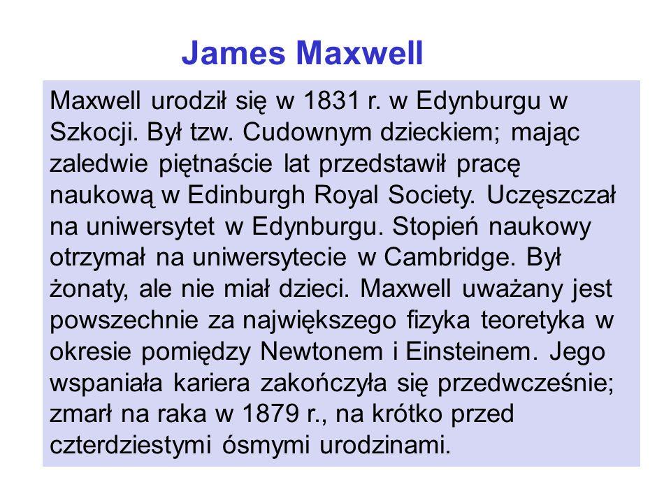 James Maxwell Maxwell urodził się w 1831 r. w Edynburgu w Szkocji. Był tzw. Cudownym dzieckiem; mając zaledwie piętnaście lat przedstawił pracę naukow