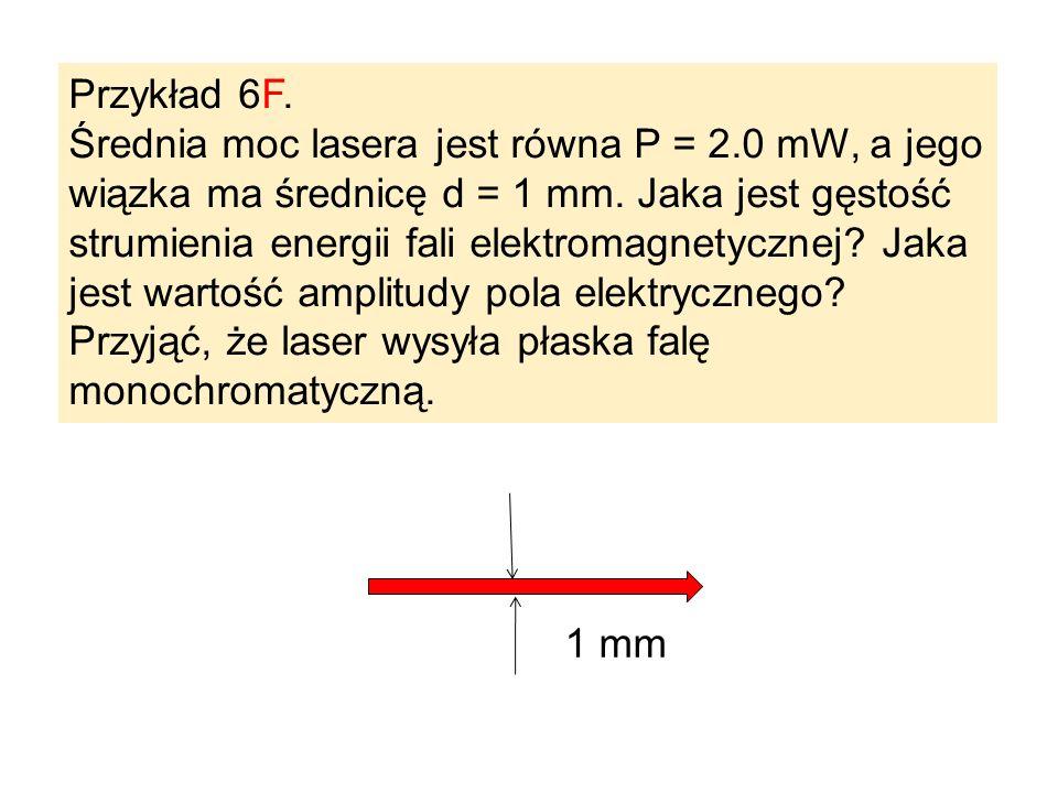 Przykład 6F. Średnia moc lasera jest równa P = 2.0 mW, a jego wiązka ma średnicę d = 1 mm. Jaka jest gęstość strumienia energii fali elektromagnetyczn