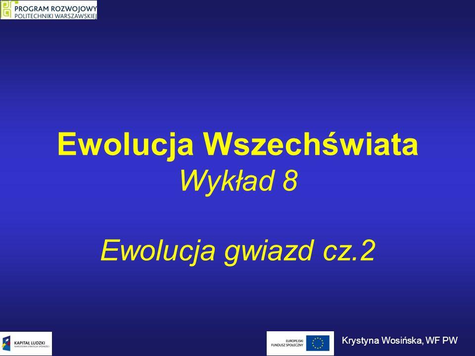 Ewolucja Wszechświata Wykład 8 Ewolucja gwiazd cz.2 Krystyna Wosińska, WF PW