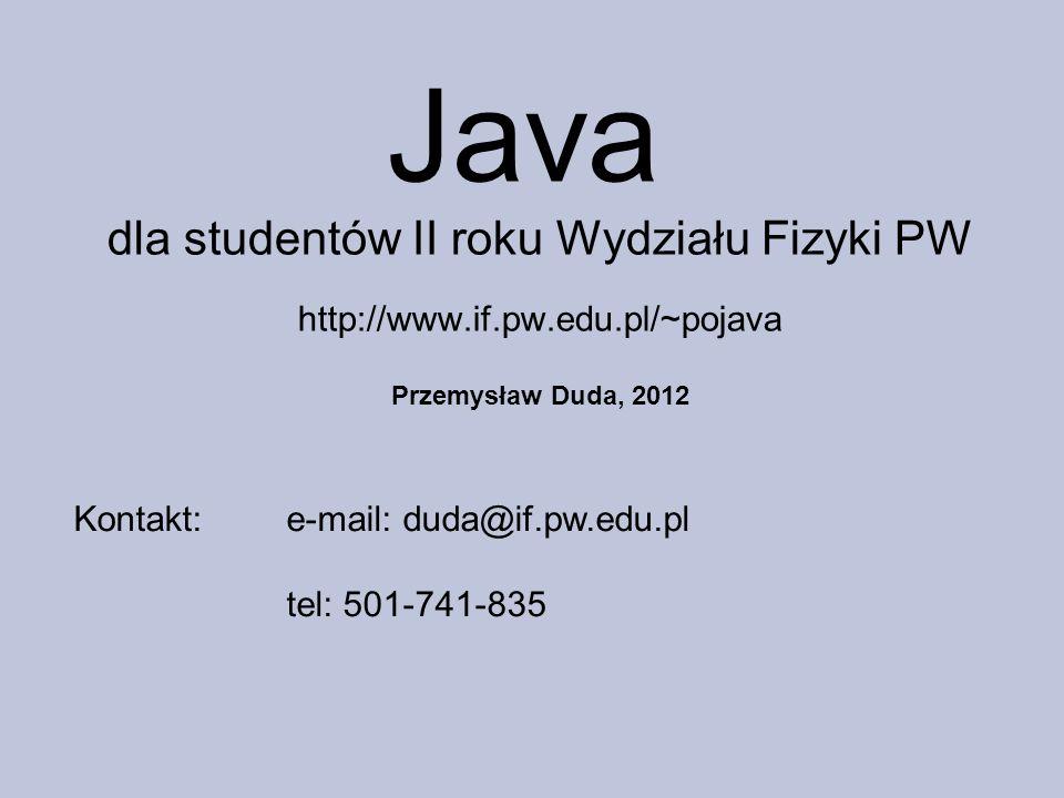 Java dla studentów II roku Wydziału Fizyki PW http://www.if.pw.edu.pl/~pojava Przemysław Duda, 2012 Kontakt:e-mail: duda@if.pw.edu.pl tel: 501-741-835