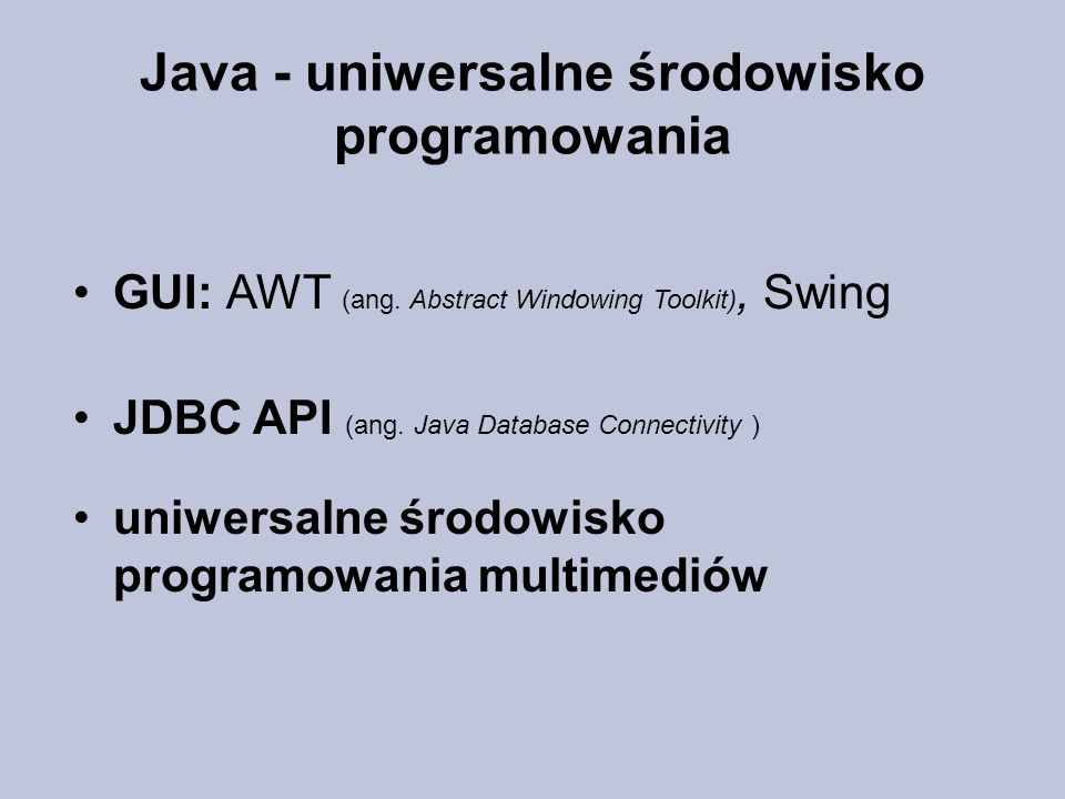 Java - uniwersalne środowisko programowania GUI: AWT (ang. Abstract Windowing Toolkit), Swing JDBC API (ang. Java Database Connectivity ) uniwersalne