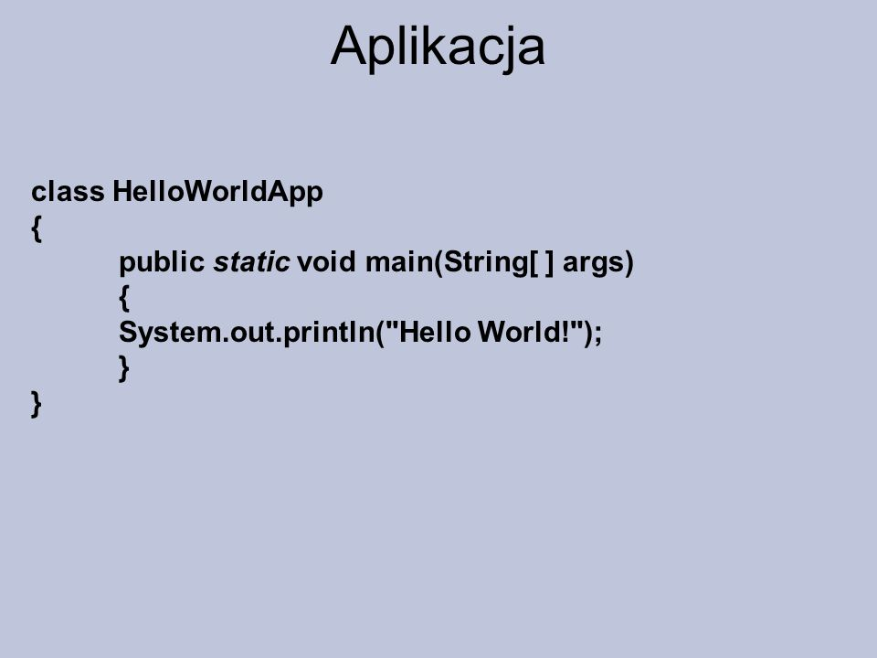 Aplikacja class HelloWorldApp { public static void main(String[ ] args) { System.out.println(