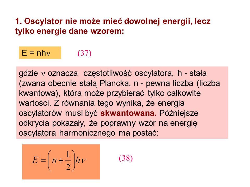 1. Oscylator nie może mieć dowolnej energii, lecz tylko energie dane wzorem: E = nh gdzie oznacza częstotliwość oscylatora, h - stała (zwana obecnie s