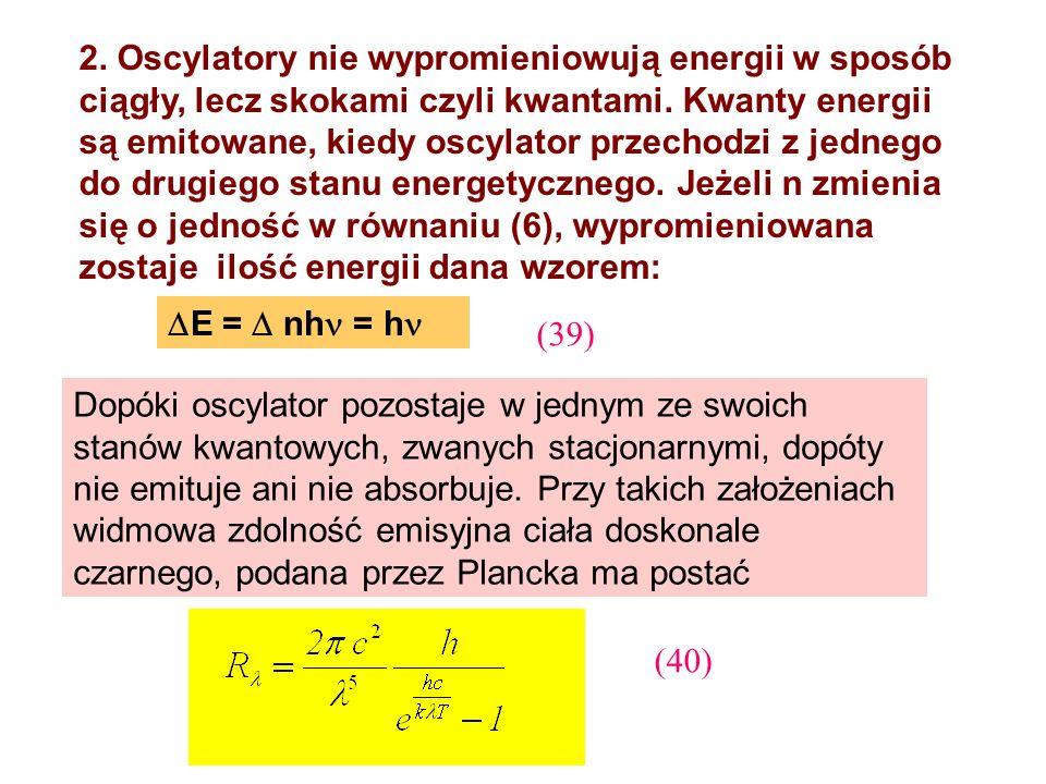 2. Oscylatory nie wypromieniowują energii w sposób ciągły, lecz skokami czyli kwantami. Kwanty energii są emitowane, kiedy oscylator przechodzi z jedn