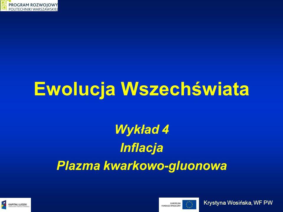 Ewolucja Wszechświata Wykład 4 Inflacja Plazma kwarkowo-gluonowa Krystyna Wosińska, WF PW