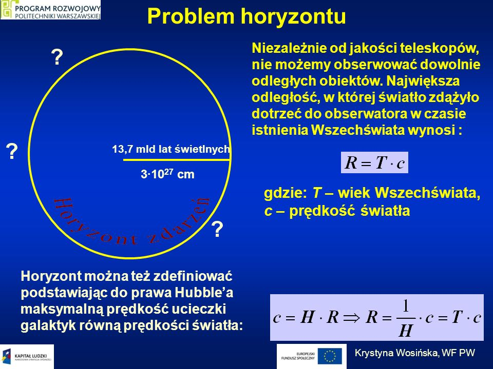Problem horyzontu Niezależnie od jakości teleskopów, nie możemy obserwować dowolnie odległych obiektów. Największa odległość, w której światło zdążyło