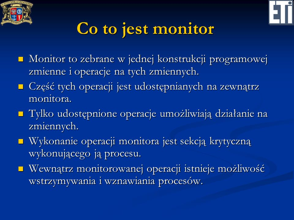 Szczegóły zmienna c typu contition zmienna c typu contition umożliwia wstrzymywanie / wznawianie procesów umożliwia wstrzymywanie / wznawianie procesów posiada własną kolejkę procesów posiada własną kolejkę procesów operacje: operacje: wait(c) – powoduje wstrzymanie procesu wykonującego tę operację; proces jest wstawiany na koniec kolejki właściwej dla zmiennej c; monitor jest zwalniany wait(c) – powoduje wstrzymanie procesu wykonującego tę operację; proces jest wstawiany na koniec kolejki właściwej dla zmiennej c; monitor jest zwalniany signal(c) – powoduje wznowienie wstrzymanego procesu; wznawiany jest pierwszy proces z kolejki właściwej dla zmiennej c; proces ten czeka, aż proces wywołujący tę operację zwolni monitor signal(c) – powoduje wznowienie wstrzymanego procesu; wznawiany jest pierwszy proces z kolejki właściwej dla zmiennej c; proces ten czeka, aż proces wywołujący tę operację zwolni monitor empty(c) – funkcja sprawdzająca, czy kolejka właściwa dla zmiennej c nie jest pusta empty(c) – funkcja sprawdzająca, czy kolejka właściwa dla zmiennej c nie jest pusta