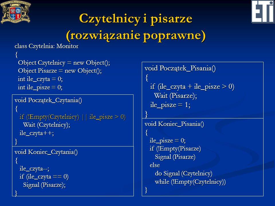 Pięciu filozofów (przymiarka pierwsza) void Biorę(int i) { while (wolne [i] < 2) while (wolne [i] < 2) Wait (Filozof [i]); Wait (Filozof [i]); wolne [(i–1 ) % 5] = wolne [(i–1) % 5] - 1; wolne [(i–1 ) % 5] = wolne [(i–1) % 5] - 1; wolne [(i+1) % 5] = wolne [(i+1) % 5] - 1; wolne [(i+1) % 5] = wolne [(i+1) % 5] - 1;} class Pałeczki: Monitor { int [] wolne = new int[] { 2, 2, 2, 2, 2}; int [] wolne = new int[] { 2, 2, 2, 2, 2}; object [] Filozof = new object[5]; object [] Filozof = new object[5]; void Odkładam(int i) { wolne [(i–1) % 5] = wolne [(i–1) % 5] + 1; wolne [(i–1) % 5] = wolne [(i–1) % 5] + 1; wolne [(i+1) % 5] = wolne [(i+1) % 5] + 1; wolne [(i+1) % 5] = wolne [(i+1) % 5] + 1; Signal (Filozof[(i–1) % 5]); Signal (Filozof[(i–1) % 5]); Signal (Filozof[(i+1) % 5]); Signal (Filozof[(i+1) % 5]);}