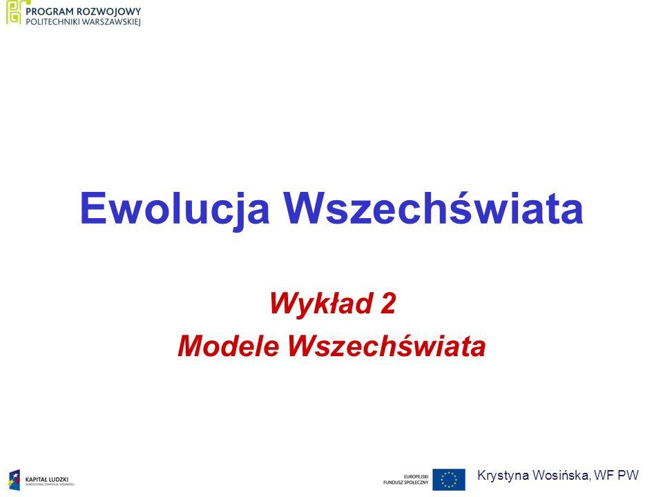 Ewolucja Wszechświata Wykład 2 Modele Wszechświata Krystyna Wosińska, WF PW