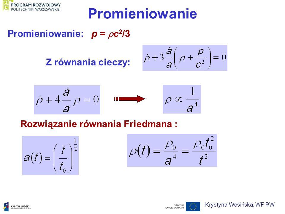 Promieniowanie Promieniowanie: p = c 2 /3 Rozwiązanie równania Friedmana : Z równania cieczy: Krystyna Wosińska, WF PW