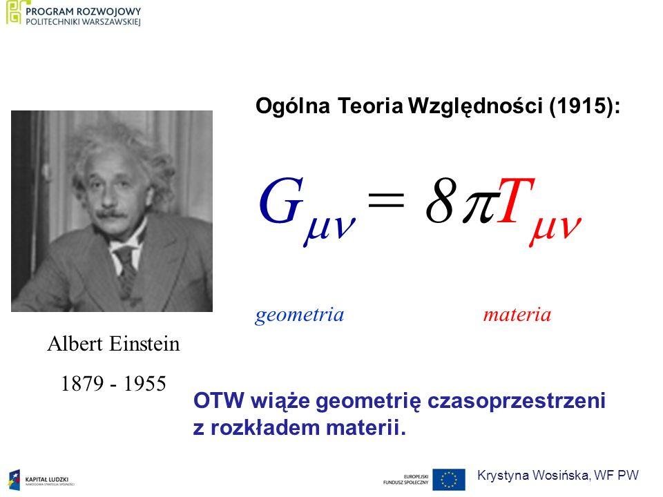 Albert Einstein 1879 - 1955 Ogólna Teoria Względności (1915): G = 8 T geometria materia OTW wiąże geometrię czasoprzestrzeni z rozkładem materii. Krys