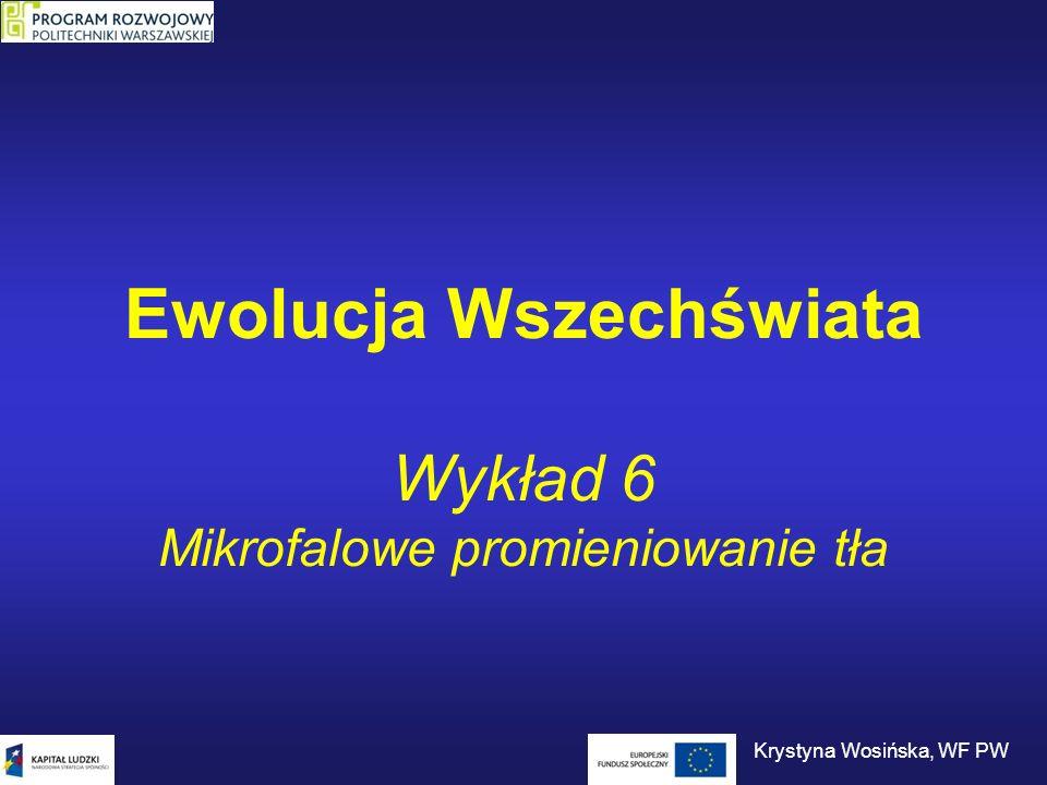 Ewolucja Wszechświata Wykład 6 Mikrofalowe promieniowanie tła Krystyna Wosińska, WF PW