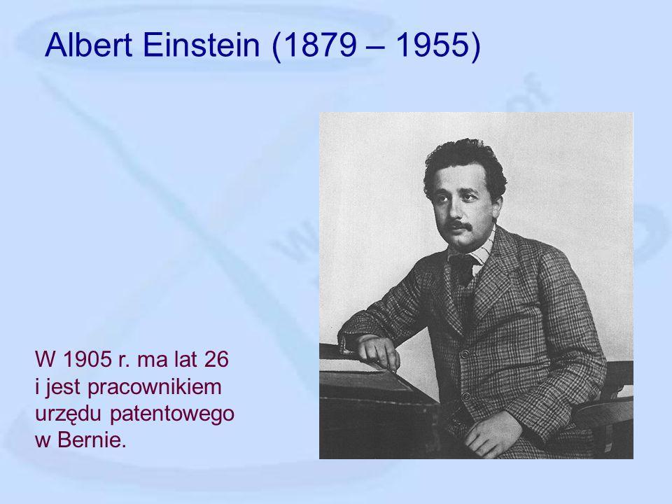Albert Einstein (1879 – 1955) W 1905 r. ma lat 26 i jest pracownikiem urzędu patentowego w Bernie.