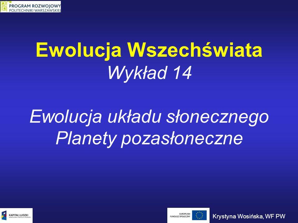 Ewolucja Wszechświata Wykład 14 Ewolucja układu słonecznego Planety pozasłoneczne Krystyna Wosińska, WF PW