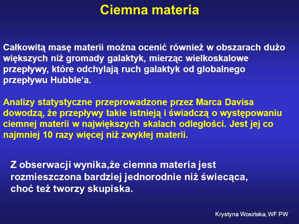 Ciemna materia Całkowitą masę materii można ocenić również w obszarach dużo większych niż gromady galaktyk, mierząc wielkoskalowe przepływy, które odc