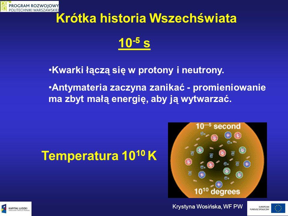 10 -5 s Kwarki łączą się w protony i neutrony. Antymateria zaczyna zanikać - promieniowanie ma zbyt małą energię, aby ją wytwarzać. Temperatura 10 10