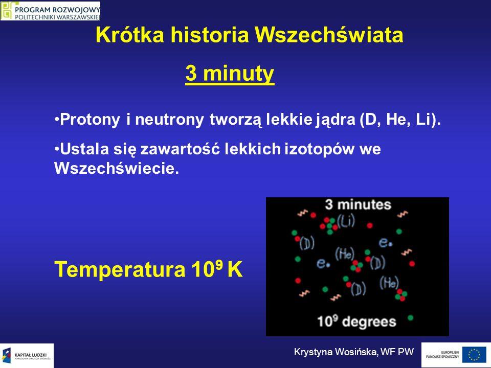 3 minuty Protony i neutrony tworzą lekkie jądra (D, He, Li). Ustala się zawartość lekkich izotopów we Wszechświecie. Temperatura 10 9 K Krótka histori