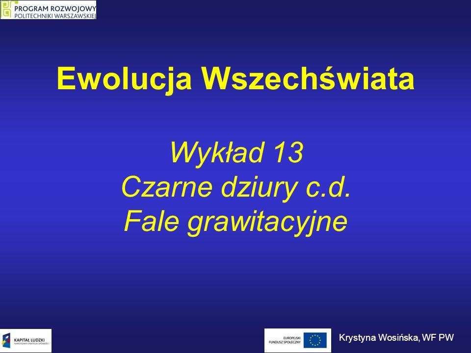 Ewolucja Wszechświata Wykład 13 Czarne dziury c.d. Fale grawitacyjne Krystyna Wosińska, WF PW