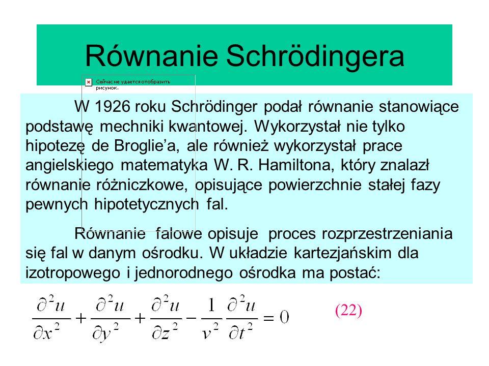Równanie Schrödingera W 1926 roku Schrödinger podał równanie stanowiące podstawę mechniki kwantowej. Wykorzystał nie tylko hipotezę de Brogliea, ale r
