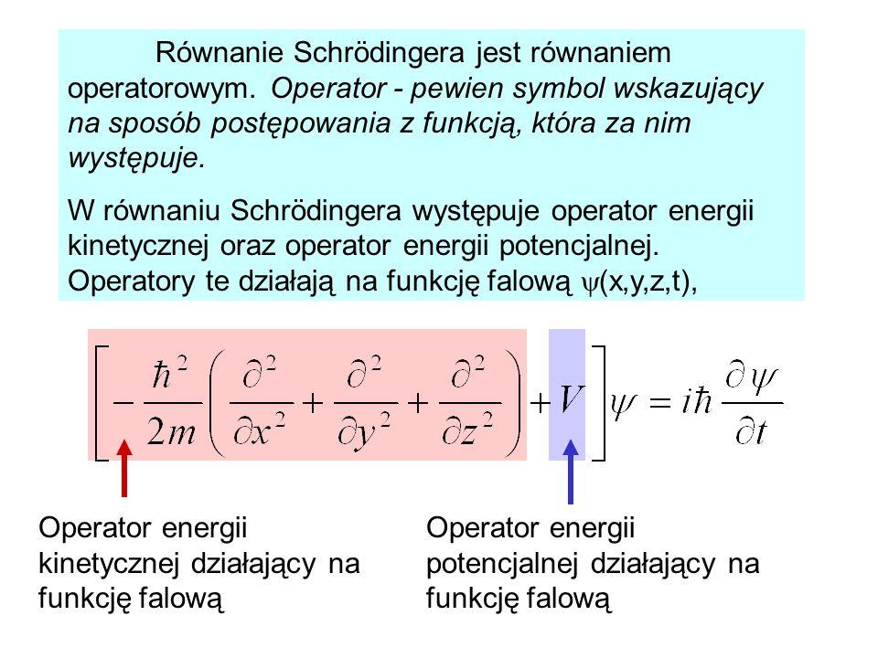Równanie Schrödingera jest równaniem operatorowym. Operator - pewien symbol wskazujący na sposób postępowania z funkcją, która za nim występuje. W rów