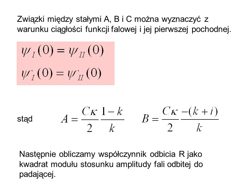 Związki między stałymi A, B i C można wyznaczyć z warunku ciągłości funkcji falowej i jej pierwszej pochodnej. stąd Następnie obliczamy współczynnik o