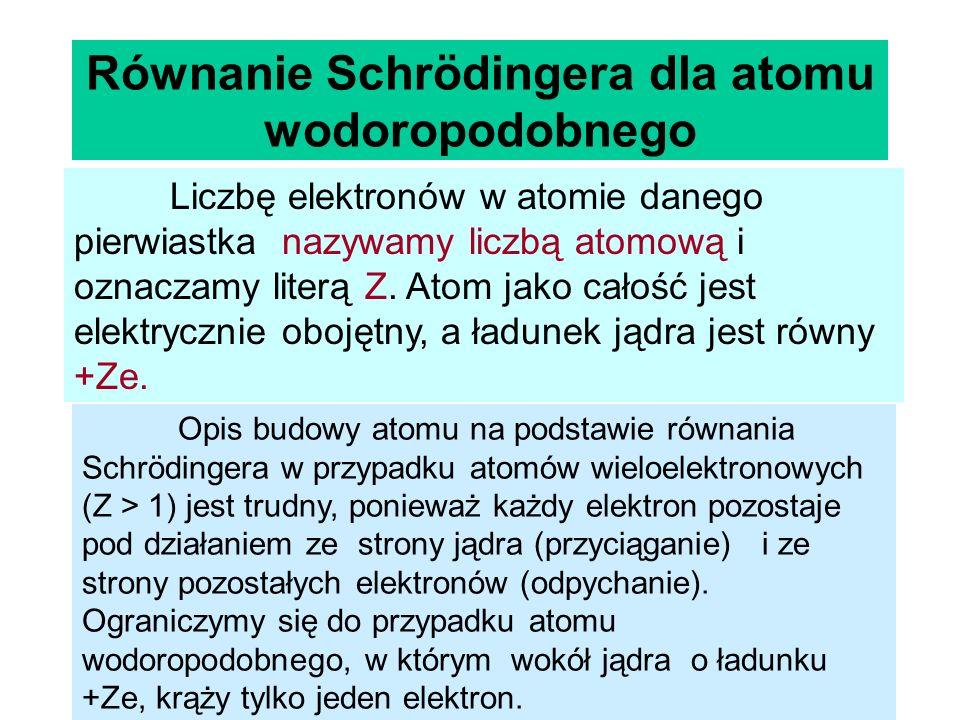 Równanie Schrödingera dla atomu wodoropodobnego Liczbę elektronów w atomie danego pierwiastka nazywamy liczbą atomową i oznaczamy literą Z. Atom jako