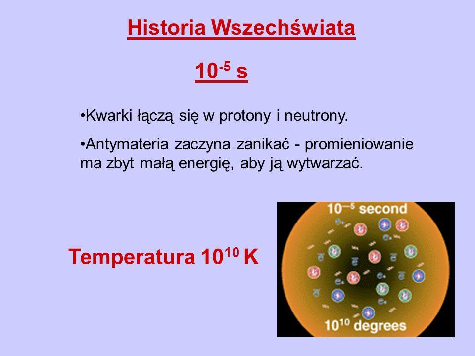 Historia Wszechświata 10 -5 s Kwarki łączą się w protony i neutrony. Antymateria zaczyna zanikać - promieniowanie ma zbyt małą energię, aby ją wytwarz