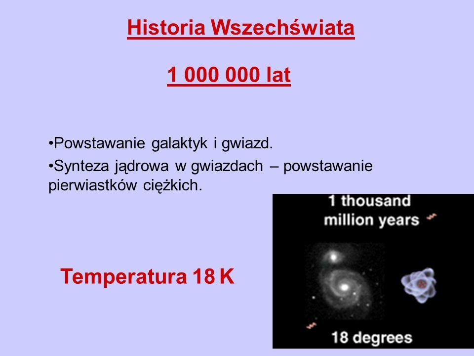 Historia Wszechświata 1 000 000 lat Powstawanie galaktyk i gwiazd. Synteza jądrowa w gwiazdach – powstawanie pierwiastków ciężkich. Temperatura 18 K