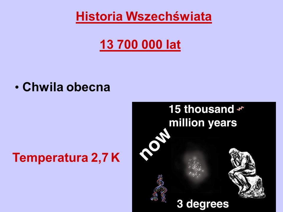 Historia Wszechświata 13 700 000 lat Chwila obecna Temperatura 2,7 K